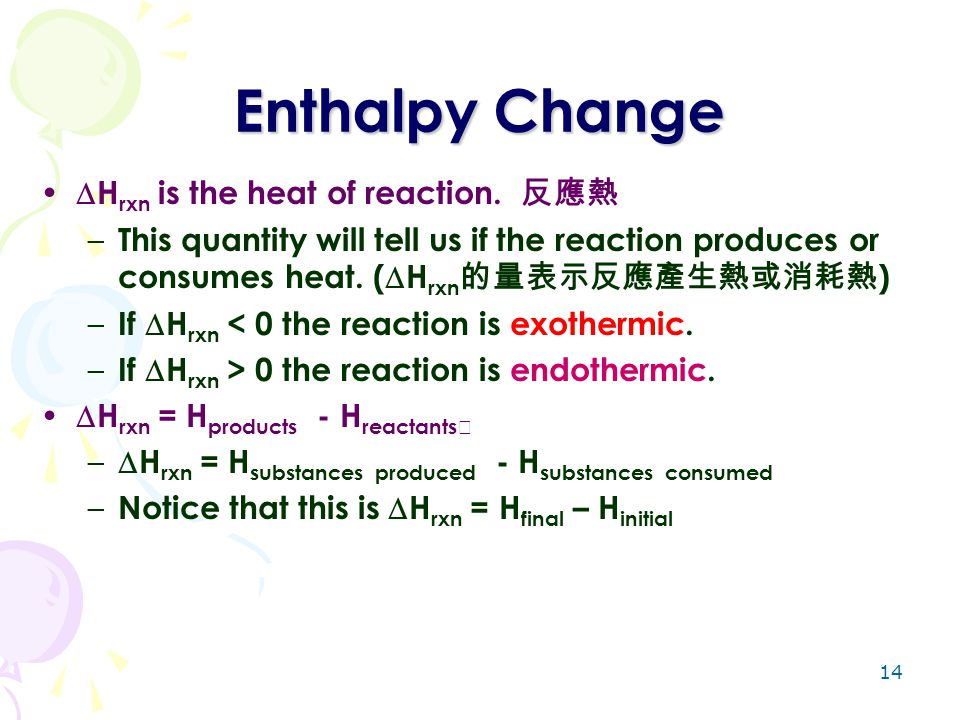 14 Enthalpy Change  H rxn is the heat of reaction. 反應熱 – This quantity will tell us if the reaction produces or consumes heat. (  H rxn 的量表示反應產生熱或消耗