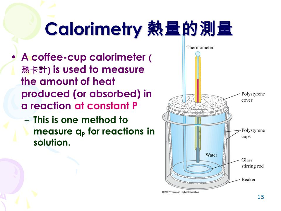 15 A coffee-cup calorimeter ( 熱卡計 ) is used to measure the amount of heat produced (or absorbed) in a reaction at constant P – This is one method to m