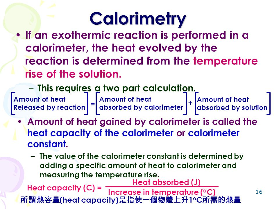 16 Calorimetry If an exothermic reaction is performed in a calorimeter, the heat evolved by the reaction is determined from the temperature rise of th