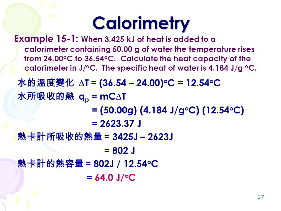 17 Calorimetry Example 15-1: When 3.425 kJ of heat is added to a calorimeter containing 50.00 g of water the temperature rises from 24.00 o C to 36.54