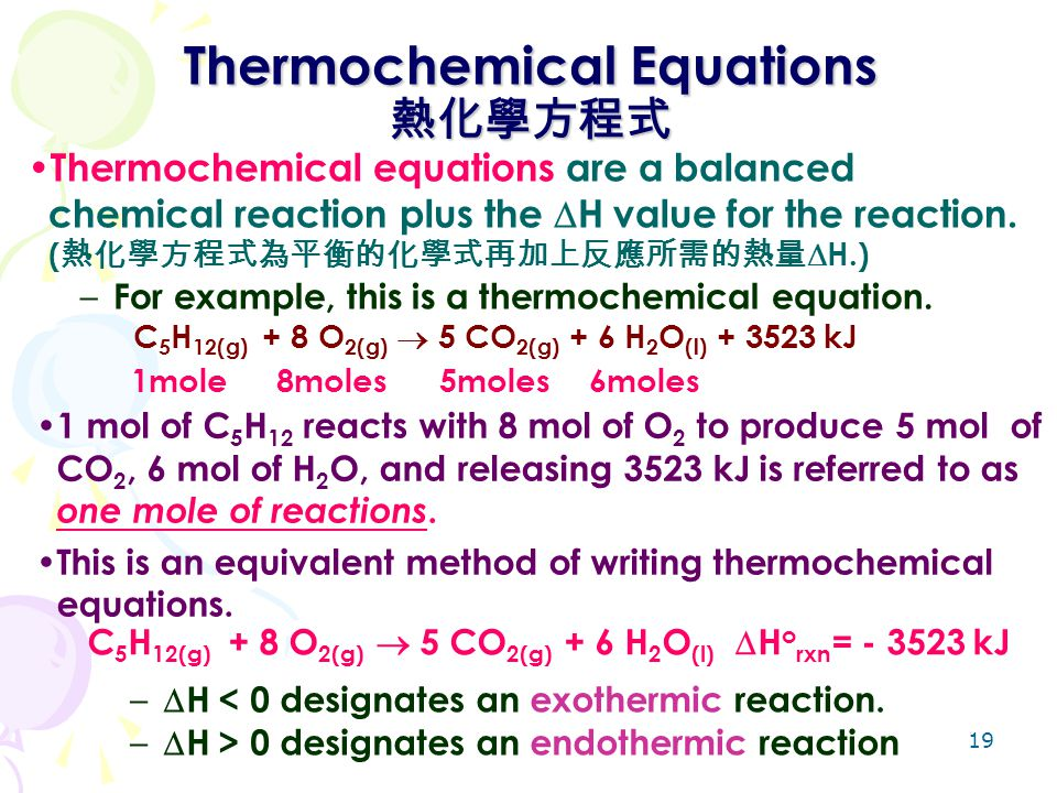 19 Thermochemical Equations 熱化學方程式 Thermochemical equations are a balanced chemical reaction plus the  H value for the reaction. ( 熱化學方程式為平衡的化學式再加上反應
