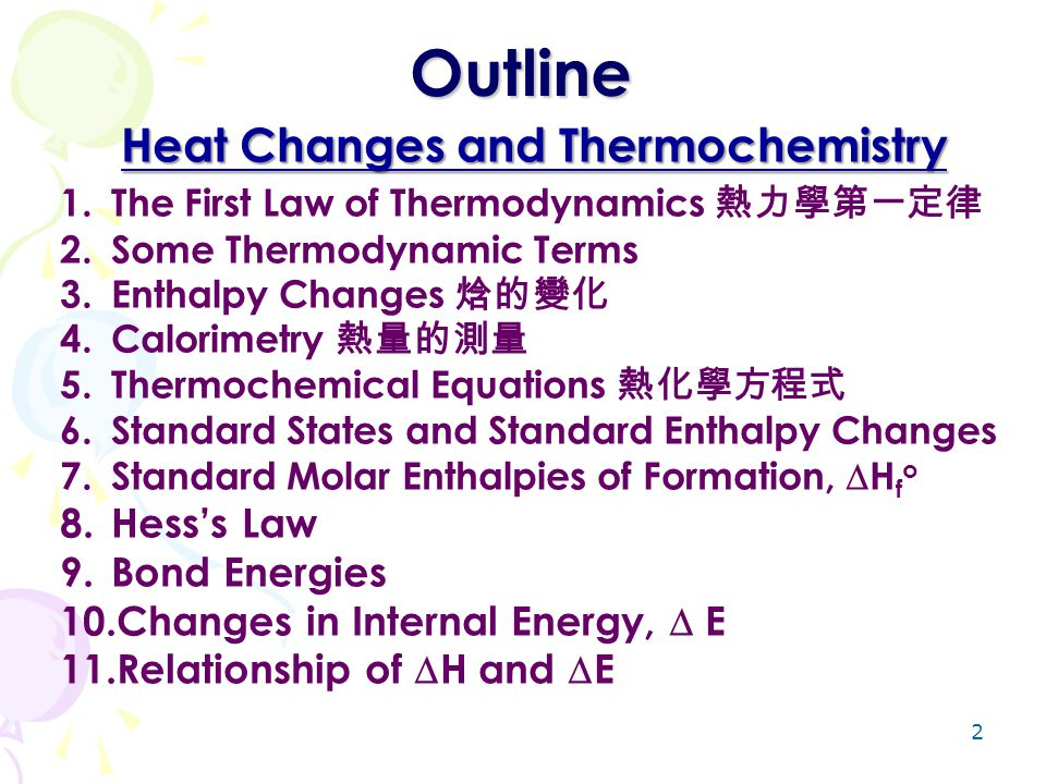 2 Outline Heat Changes and Thermochemistry 1.The First Law of Thermodynamics 熱力學第一定律 2.Some Thermodynamic Terms 3.Enthalpy Changes 焓的變化 4.Calorimetry