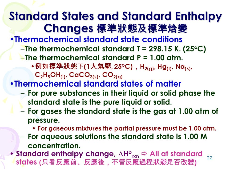 22 Standard States and Standard Enthalpy Changes 標準狀態及標準焓變 Thermochemical standard state conditions – The thermochemical standard T = 298.15 K. (25 o