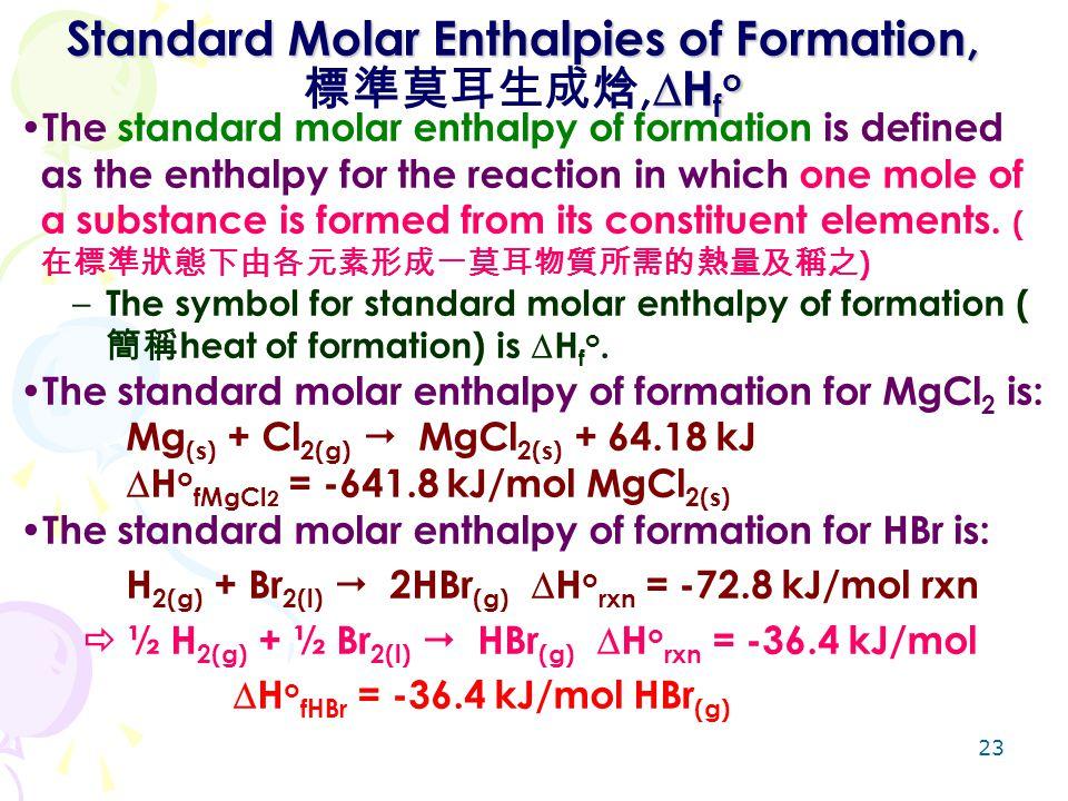 23 Standard Molar Enthalpies of Formation,  H f o Standard Molar Enthalpies of Formation, 標準莫耳生成焓,  H f o The standard molar enthalpy of formation i
