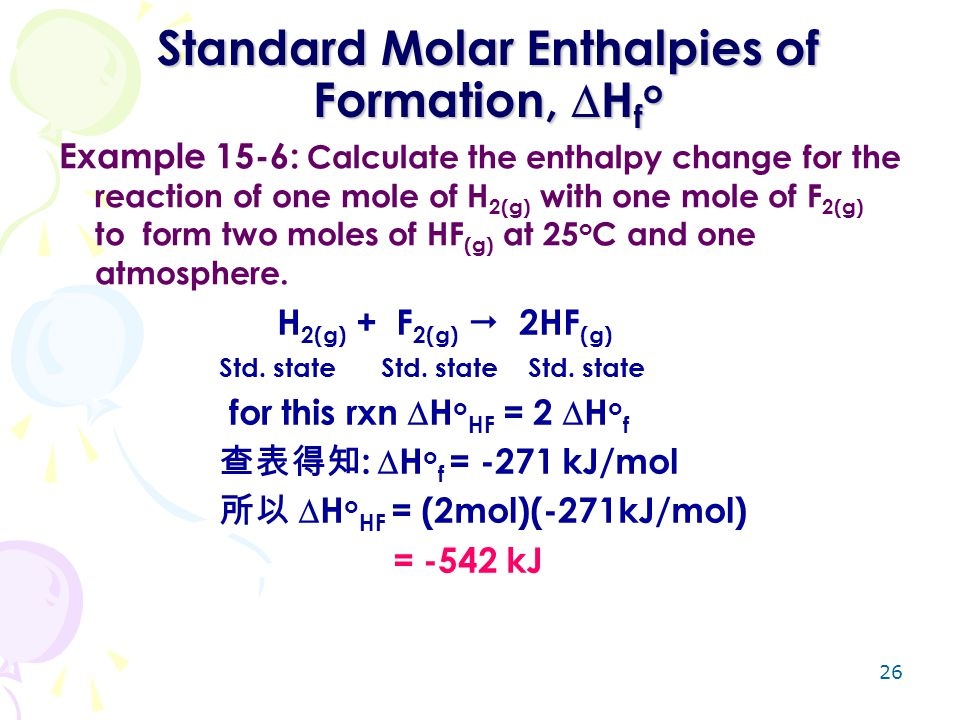 26 Standard Molar Enthalpies of Formation,  H f o Example 15-6: Calculate the enthalpy change for the reaction of one mole of H 2(g) with one mole of