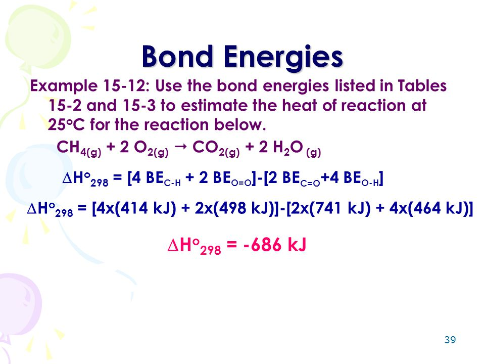 39 Bond Energies Example 15-12: Use the bond energies listed in Tables 15-2 and 15-3 to estimate the heat of reaction at 25 o C for the reaction below