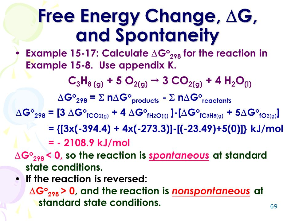 69 Free Energy Change,  G, and Spontaneity Example 15-17: Calculate  G o 298 for the reaction in Example 15-8. Use appendix K. C 3 H 8 (g) + 5 O 2(g