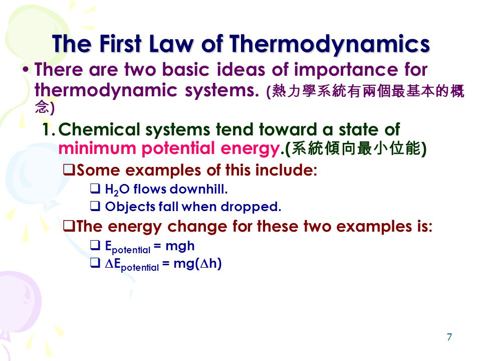 7 The First Law of Thermodynamics There are two basic ideas of importance for thermodynamic systems. ( 熱力學系統有兩個最基本的概 念 ) 1.Chemical systems tend towar