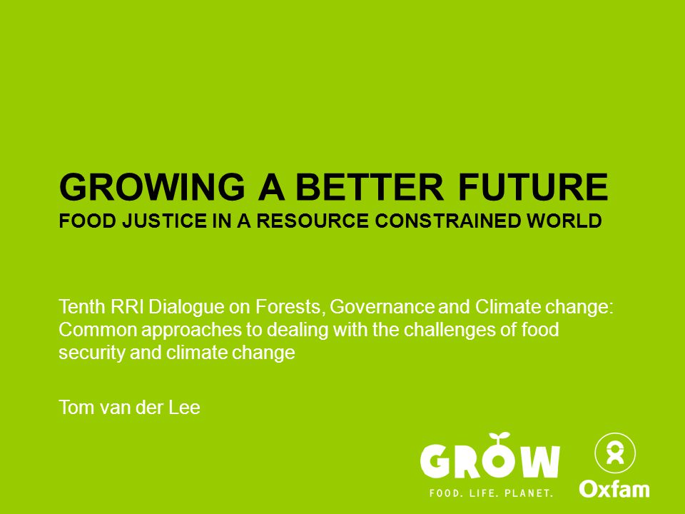 GROWING A BETTER FUTURE FOOD JUSTICE IN A RESOURCE CONSTRAINED WORLD Tenth RRI Dialogue on Forests, Governance and Climate change: Common approaches to dealing with the challenges of food security and climate change Tom van der Lee