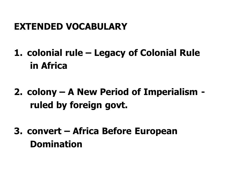 EXTENDED VOCABULARY 1.colonial rule – Legacy of Colonial Rule in Africa 2.colony – A New Period of Imperialism - ruled by foreign govt.