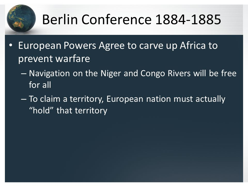 Berlin Conference 1884-1885 European Powers Agree to carve up Africa to prevent warfare – Navigation on the Niger and Congo Rivers will be free for all – To claim a territory, European nation must actually hold that territory