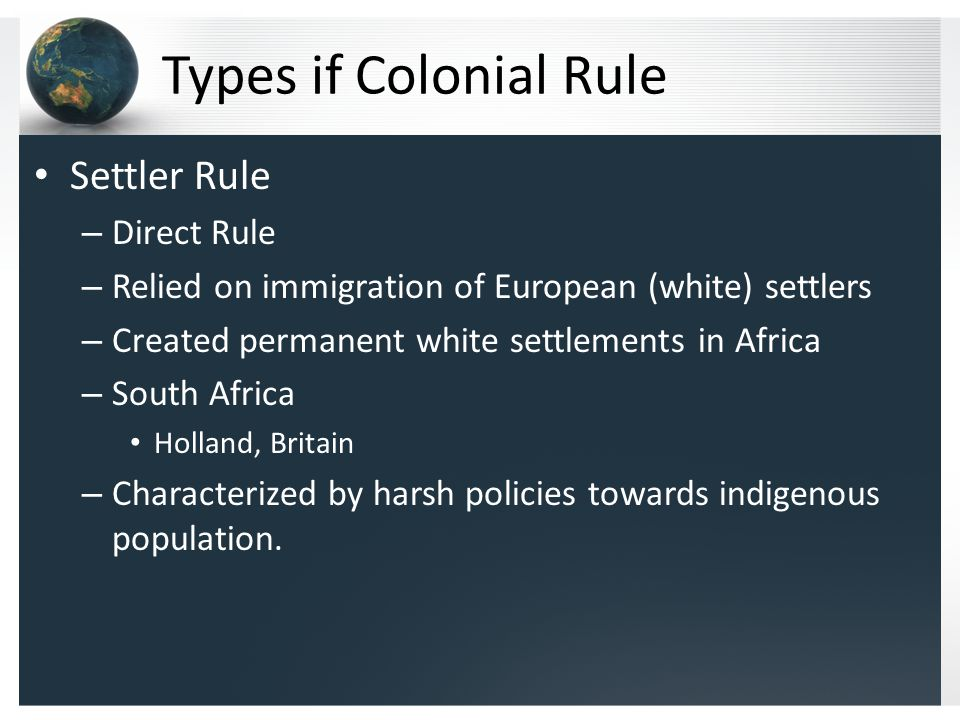Types if Colonial Rule Settler Rule – Direct Rule – Relied on immigration of European (white) settlers – Created permanent white settlements in Africa – South Africa Holland, Britain – Characterized by harsh policies towards indigenous population.