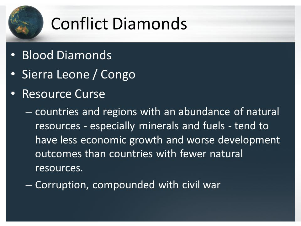 Conflict Diamonds Blood Diamonds Sierra Leone / Congo Resource Curse – countries and regions with an abundance of natural resources - especially minerals and fuels - tend to have less economic growth and worse development outcomes than countries with fewer natural resources.