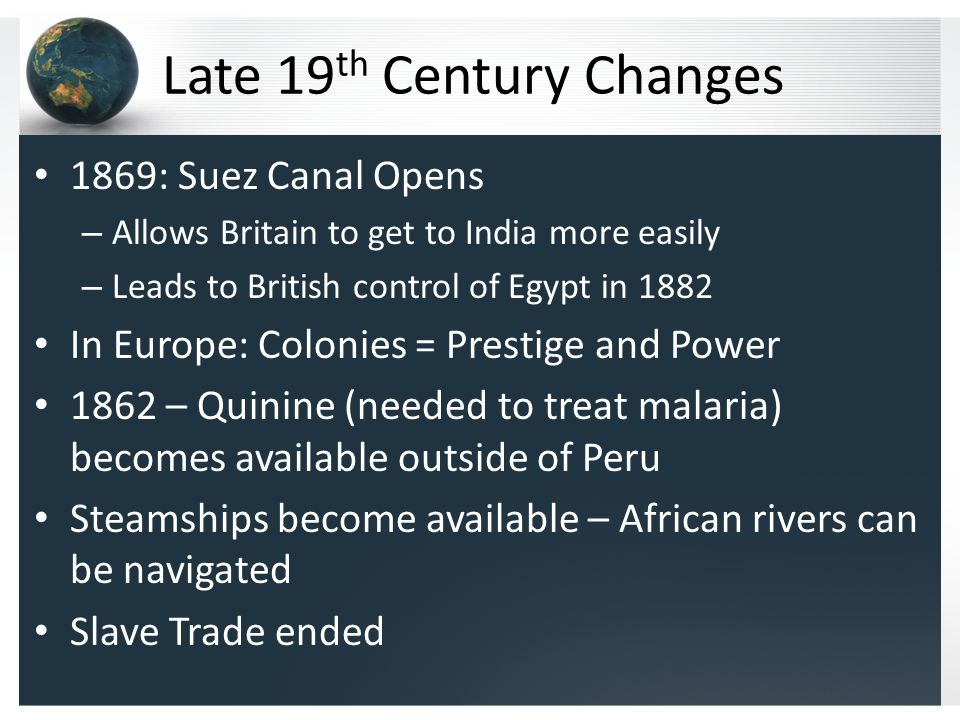 Late 19 th Century Changes 1869: Suez Canal Opens – Allows Britain to get to India more easily – Leads to British control of Egypt in 1882 In Europe: Colonies = Prestige and Power 1862 – Quinine (needed to treat malaria) becomes available outside of Peru Steamships become available – African rivers can be navigated Slave Trade ended