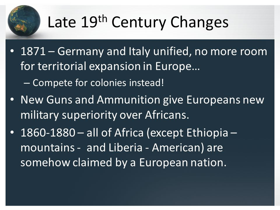 Late 19 th Century Changes 1871 – Germany and Italy unified, no more room for territorial expansion in Europe… – Compete for colonies instead.