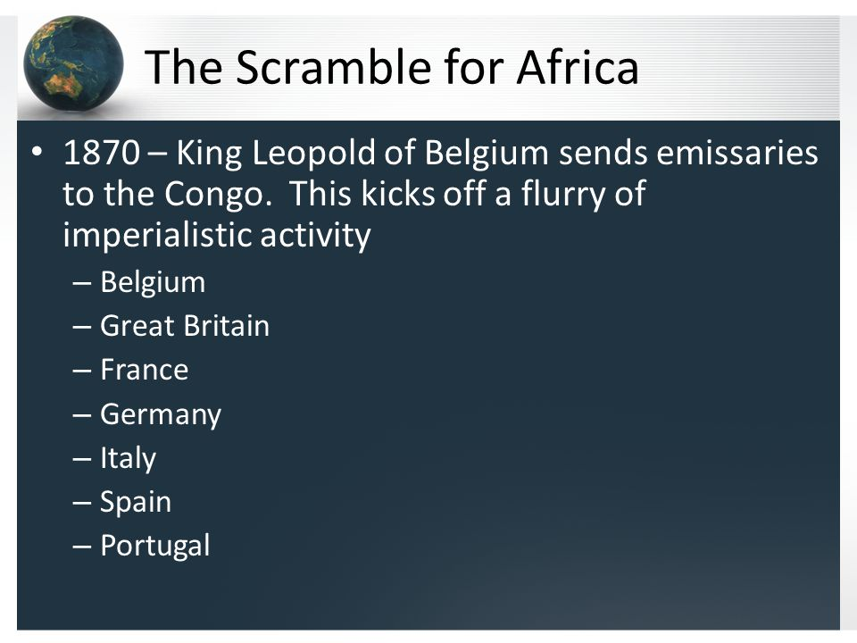 The Scramble for Africa 1870 – King Leopold of Belgium sends emissaries to the Congo.