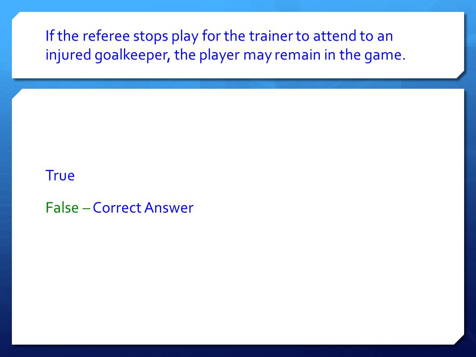 If the referee stops play for the trainer to attend to an injured goalkeeper, the player may remain in the game. True False – Correct Answer