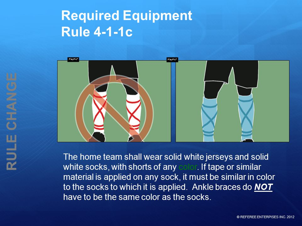 © REFEREE ENTERPISES INC. 2012 RULE CHANGE Required Equipment Rule 4-1-1c The home team shall wear solid white jerseys and solid white socks, with sho