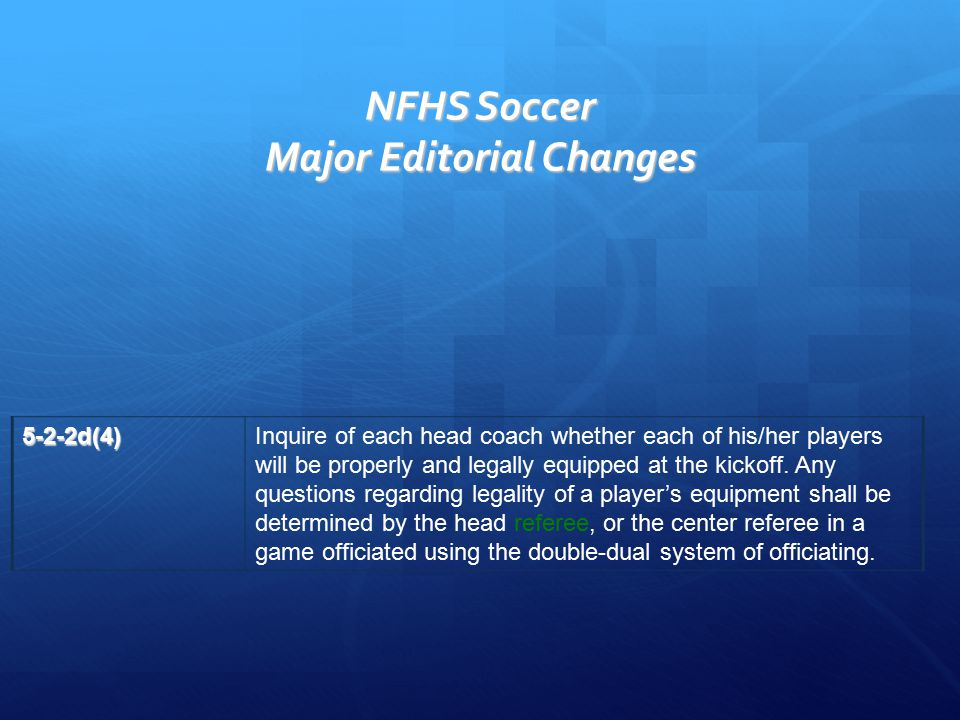 NFHS Soccer Major Editorial Changes 5-2-2d(4)Inquire of each head coach whether each of his/her players will be properly and legally equipped at the k