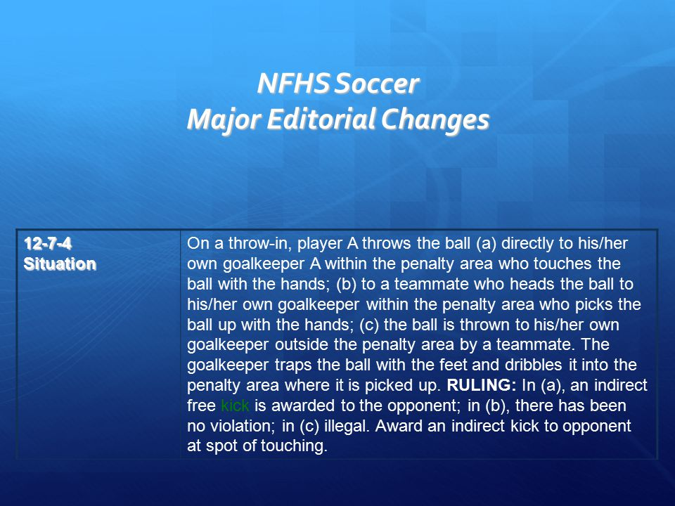 NFHS Soccer Major Editorial Changes 12-7-4Situation On a throw-in, player A throws the ball (a) directly to his/her own goalkeeper A within the penalty area who touches the ball with the hands; (b) to a teammate who heads the ball to his/her own goalkeeper within the penalty area who picks the ball up with the hands; (c) the ball is thrown to his/her own goalkeeper outside the penalty area by a teammate.