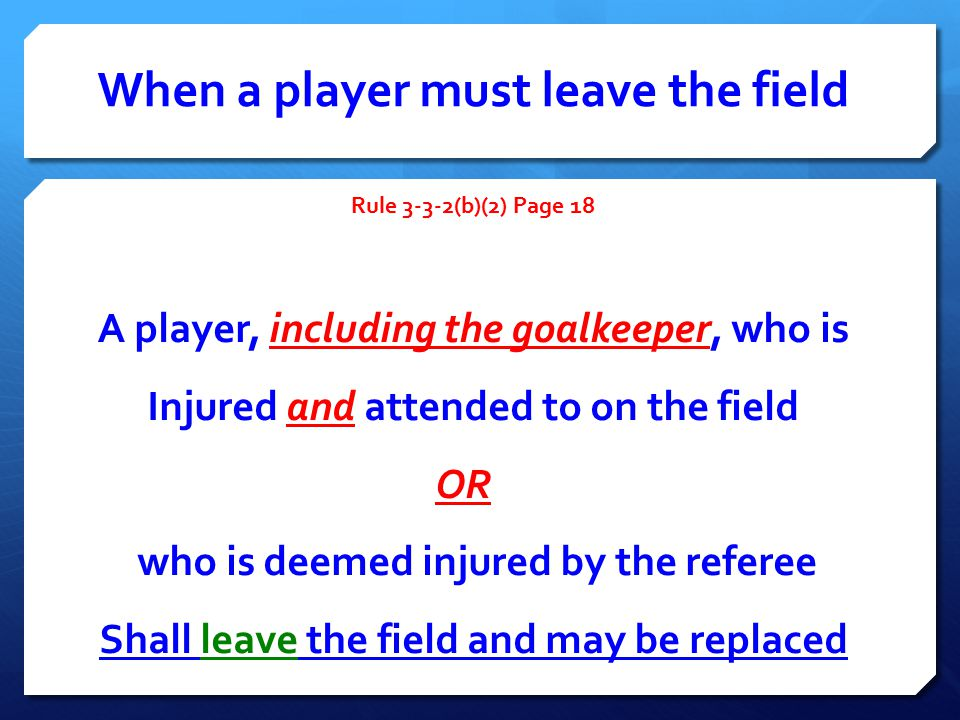 When a player must leave the field Rule 3-3-2(b)(2) Page 18 A player, including the goalkeeper, who is Injured and attended to on the field OR who is deemed injured by the referee Shall leave the field and may be replaced