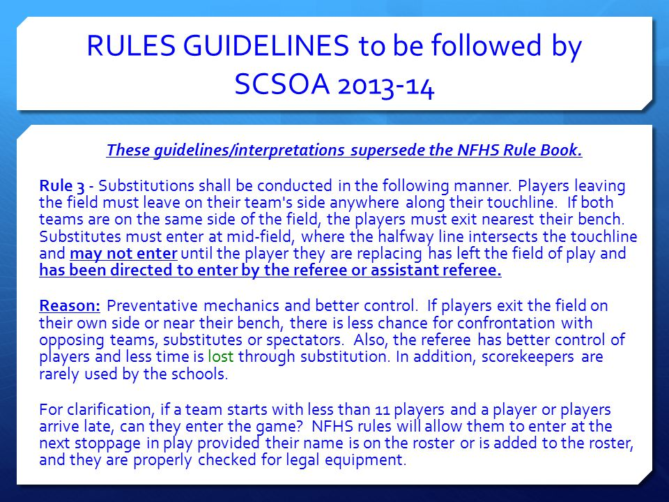 RULES GUIDELINES to be followed by SCSOA 2013-14 These guidelines/interpretations supersede the NFHS Rule Book. Rule 3 - Substitutions shall be conduc