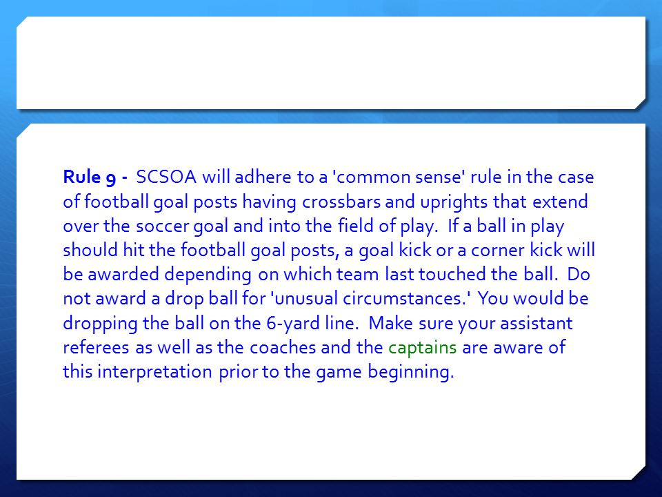 Rule 9 - SCSOA will adhere to a 'common sense' rule in the case of football goal posts having crossbars and uprights that extend over the soccer goal