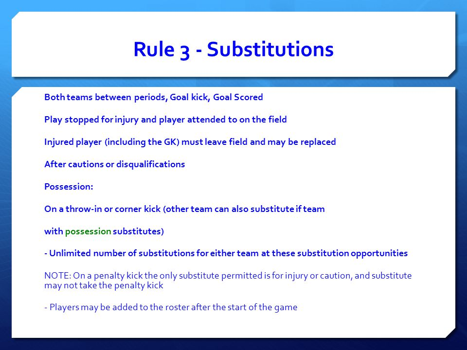 Rule 3 ‐ Substitutions Both teams between periods, Goal kick, Goal Scored Play stopped for injury and player attended to on the field Injured player (