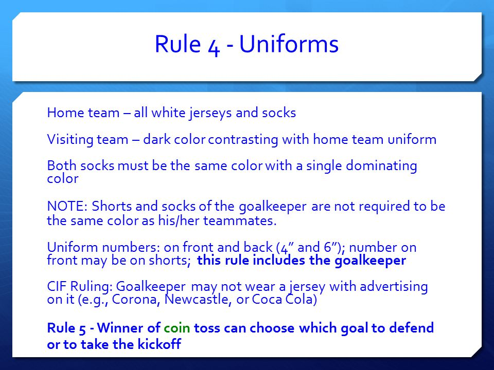 Rule 4 - Uniforms Home team – all white jerseys and socks Visiting team – dark color contrasting with home team uniform Both socks must be the same color with a single dominating color NOTE: Shorts and socks of the goalkeeper are not required to be the same color as his/her teammates.