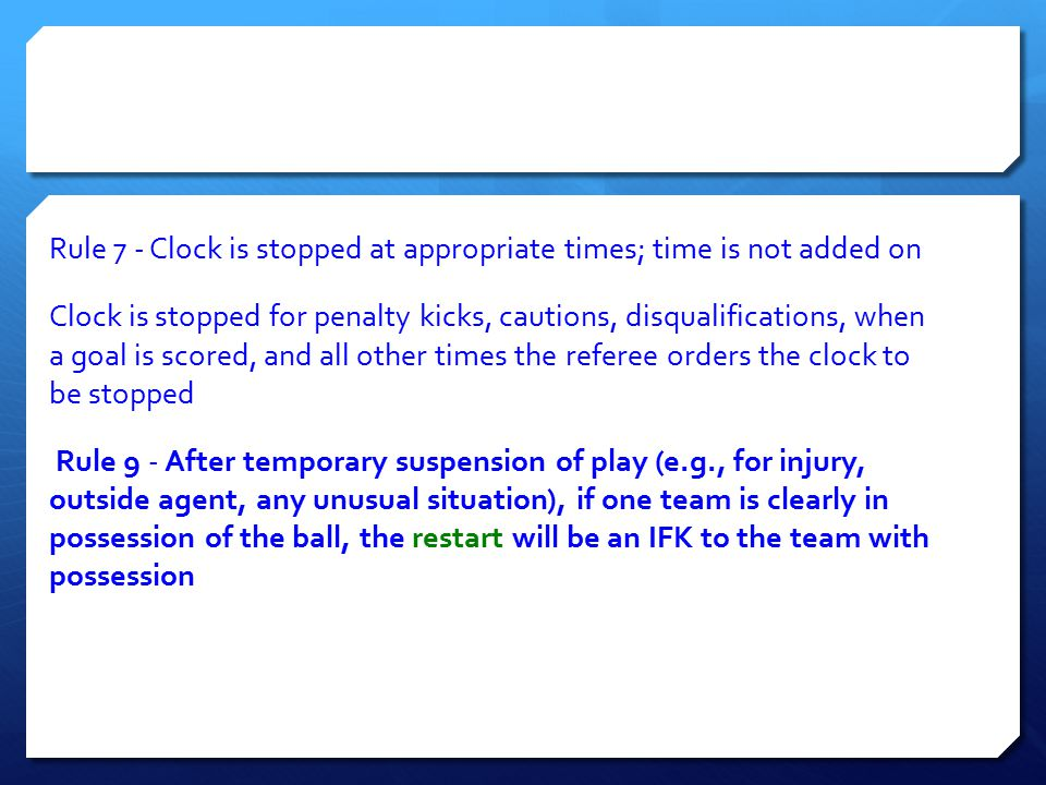 Rule 7 ‐ Clock is stopped at appropriate times; time is not added on Clock is stopped for penalty kicks, cautions, disqualifications, when a goal is s