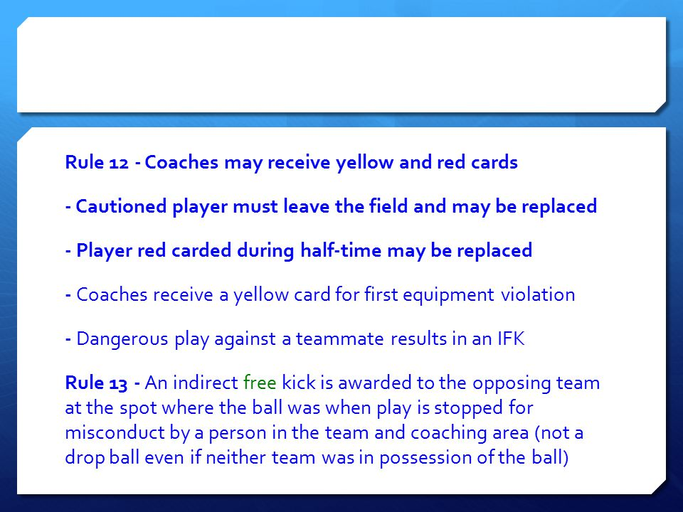 Rule 12 ‐ Coaches may receive yellow and red cards ‐ Cautioned player must leave the field and may be replaced ‐ Player red carded during half‐time ma