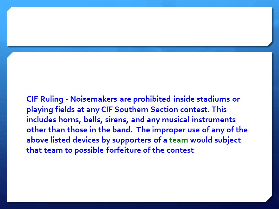 CIF Ruling ‐ Noisemakers are prohibited inside stadiums or playing fields at any CIF Southern Section contest. This includes horns, bells, sirens, and