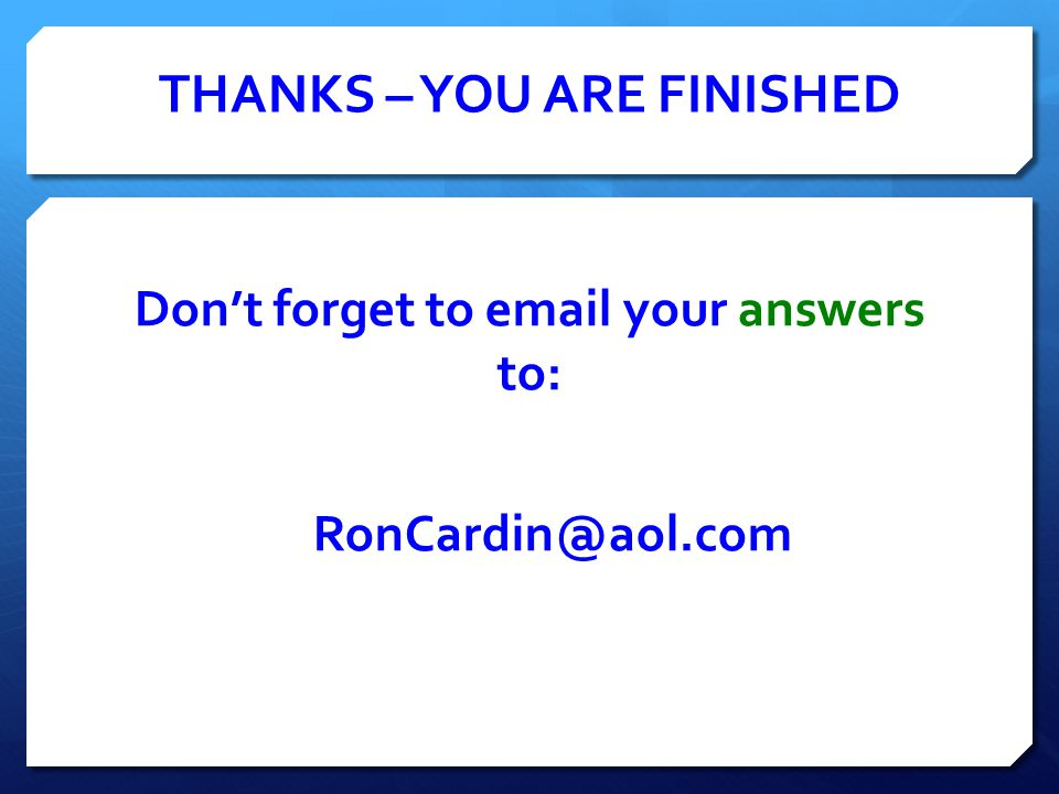 THANKS – YOU ARE FINISHED Don't forget to email your answers to: RonCardin@aol.com