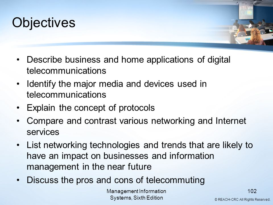 © REACH-CRC All Rights Reserved. Management Information Systems, Sixth Edition 102 Objectives Describe business and home applications of digital telec