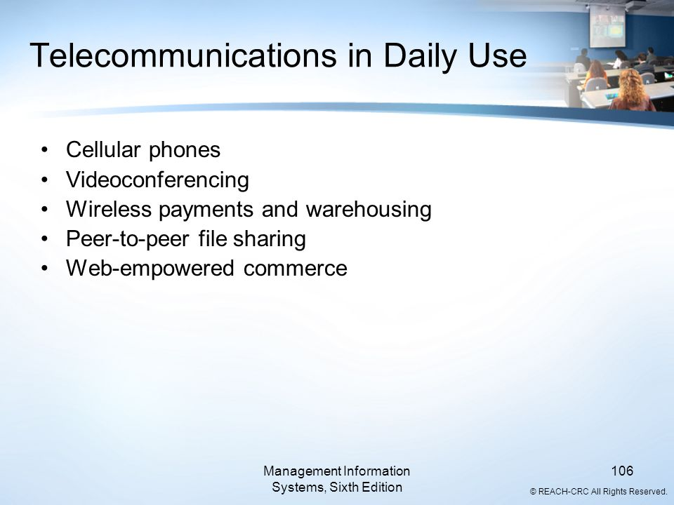 © REACH-CRC All Rights Reserved. Management Information Systems, Sixth Edition 106 Telecommunications in Daily Use Cellular phones Videoconferencing W