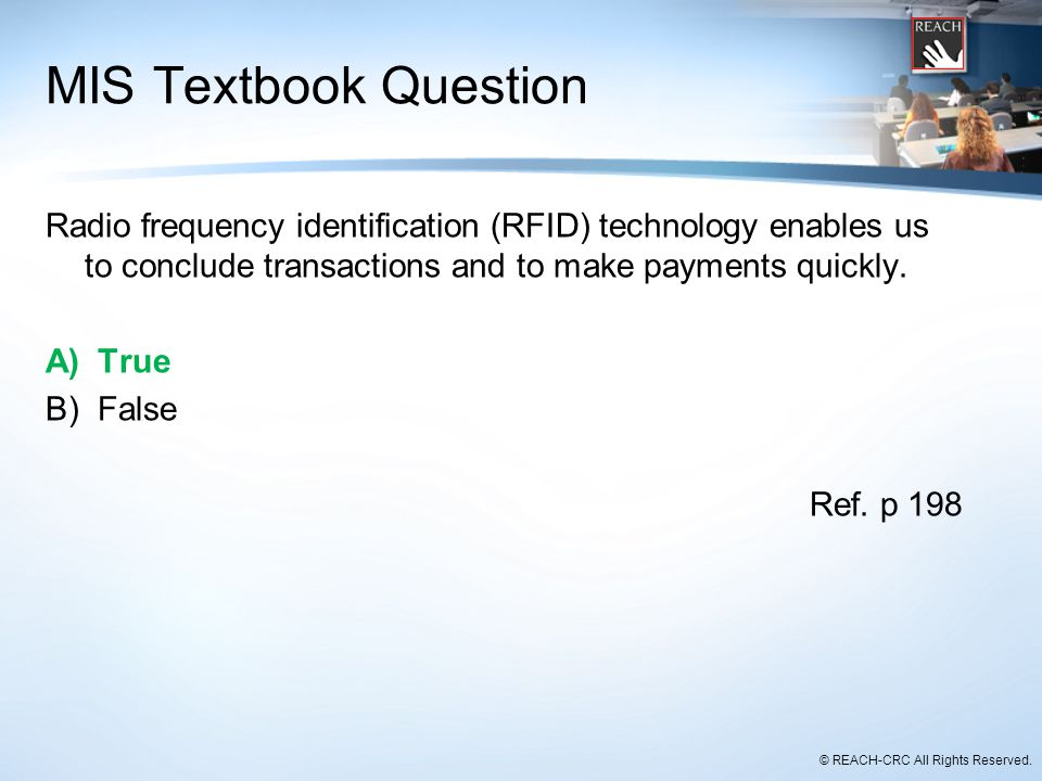 © REACH-CRC All Rights Reserved. MIS Textbook Question Radio frequency identification (RFID) technology enables us to conclude transactions and to mak