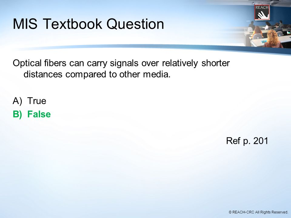 © REACH-CRC All Rights Reserved. MIS Textbook Question Optical fibers can carry signals over relatively shorter distances compared to other media. A)T