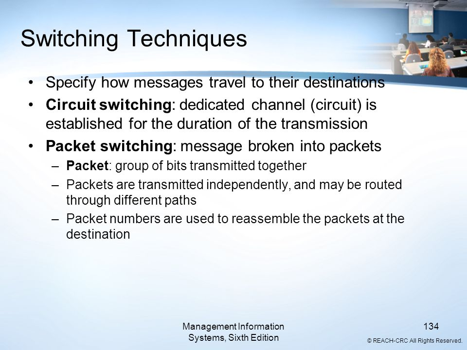 © REACH-CRC All Rights Reserved. Management Information Systems, Sixth Edition 134 Switching Techniques Specify how messages travel to their destinati