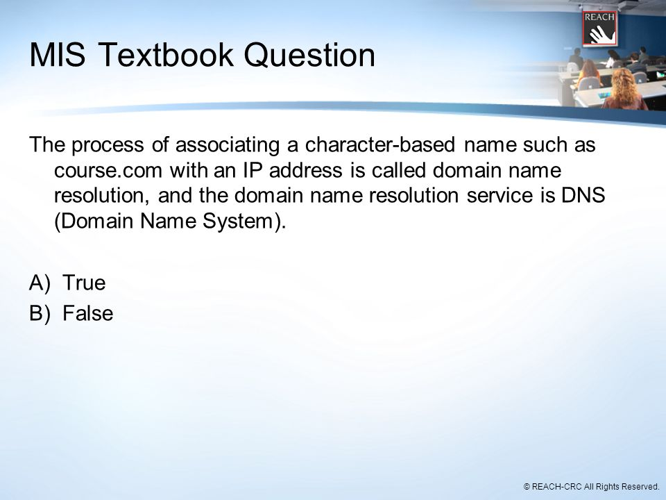 © REACH-CRC All Rights Reserved. MIS Textbook Question The process of associating a character-based name such as course.com with an IP address is call