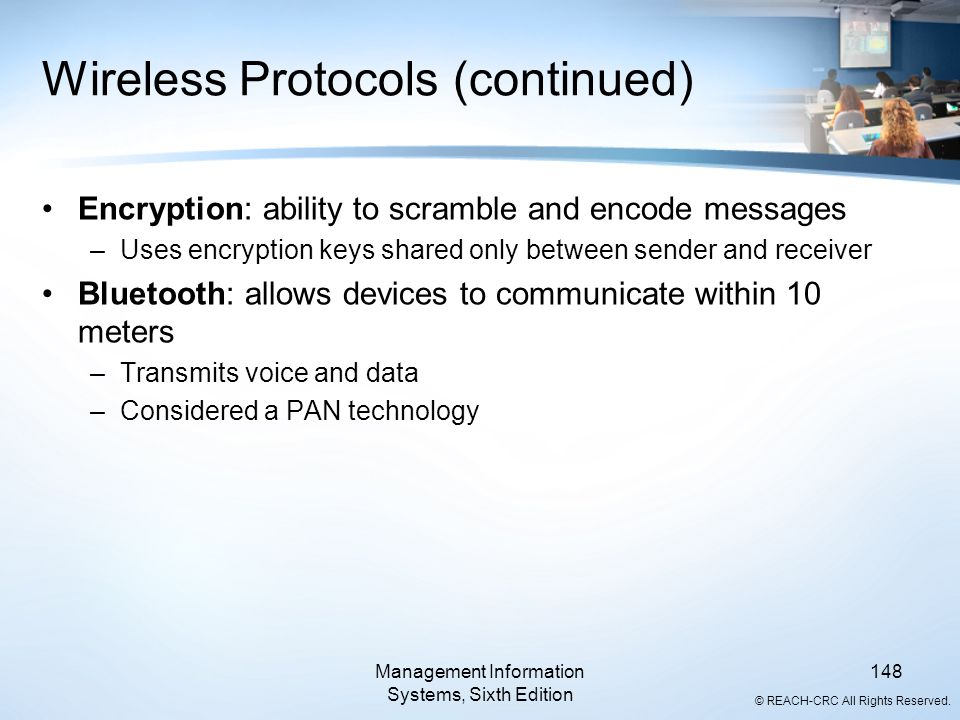 © REACH-CRC All Rights Reserved. Wireless Protocols (continued) Encryption: ability to scramble and encode messages –Uses encryption keys shared only