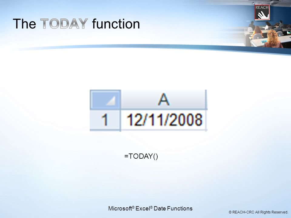© REACH-CRC All Rights Reserved. =TODAY() Microsoft ® Excel ® Date Functions