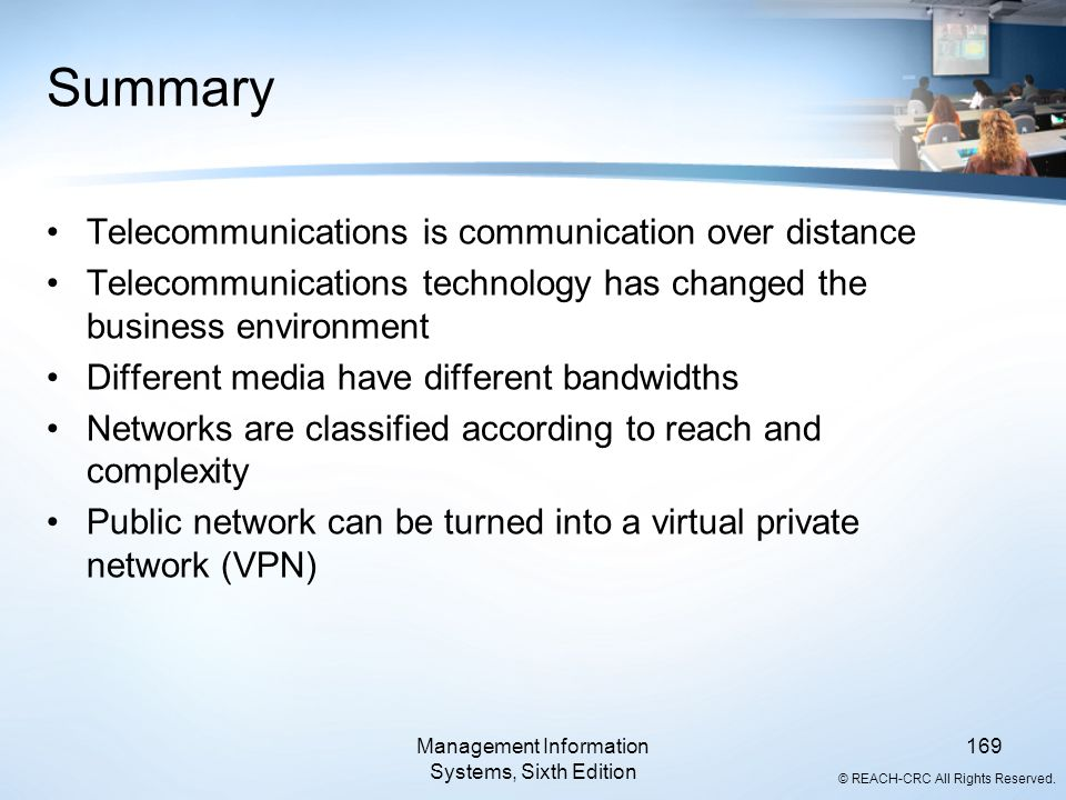 © REACH-CRC All Rights Reserved. Management Information Systems, Sixth Edition 169 Summary Telecommunications is communication over distance Telecommu