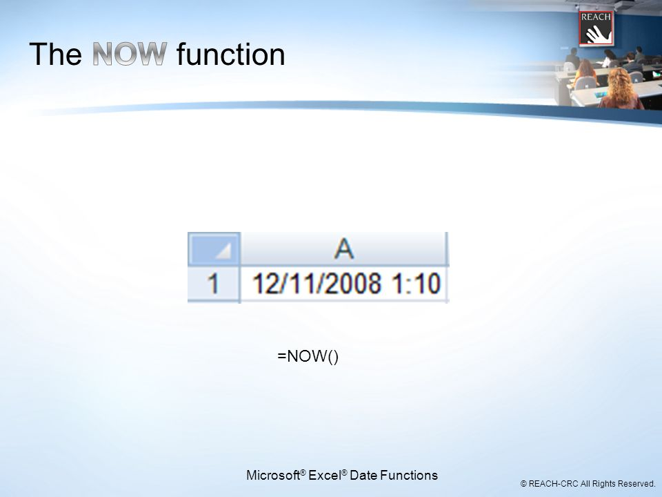 © REACH-CRC All Rights Reserved. Microsoft ® Excel ® Date Functions =NOW()