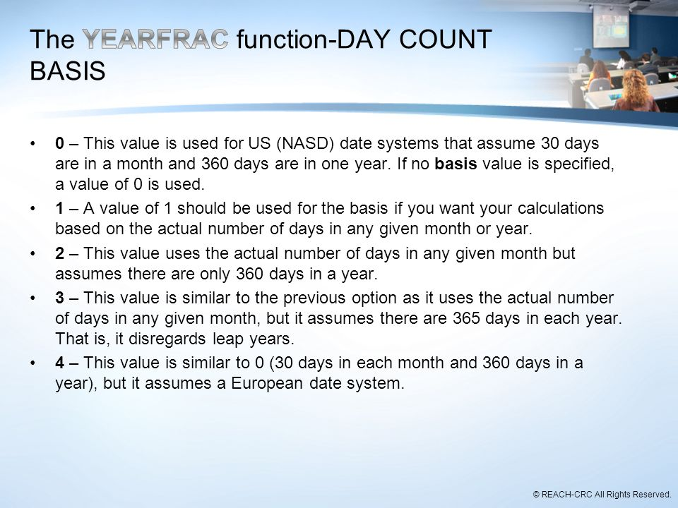 © REACH-CRC All Rights Reserved. 0 – This value is used for US (NASD) date systems that assume 30 days are in a month and 360 days are in one year. If