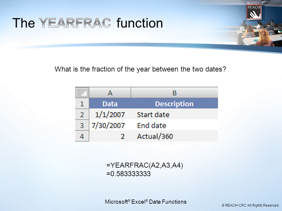 © REACH-CRC All Rights Reserved. =YEARFRAC(A2,A3,A4) =0.583333333 Microsoft ® Excel ® Date Functions What is the fraction of the year between the two
