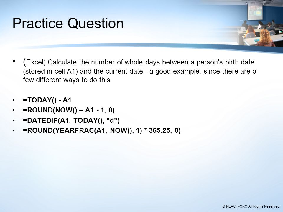 © REACH-CRC All Rights Reserved. Practice Question ( Excel) Calculate the number of whole days between a person's birth date (stored in cell A1) and t