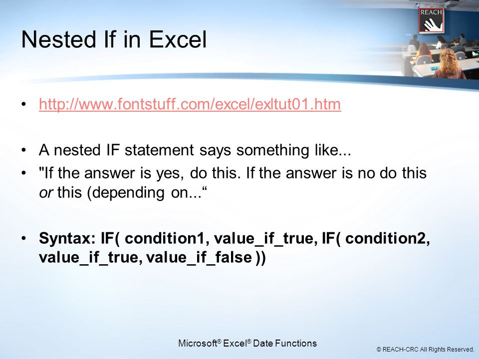 © REACH-CRC All Rights Reserved. Nested If in Excel http://www.fontstuff.com/excel/exltut01.htm A nested IF statement says something like...