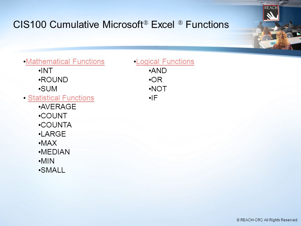 © REACH-CRC All Rights Reserved. CIS100 Cumulative Microsoft  Excel  Functions Mathematical Functions INT ROUND SUM Statistical Functions AVERAGE CO