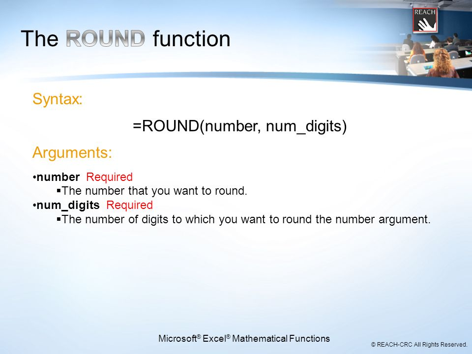 © REACH-CRC All Rights Reserved. Microsoft ® Excel ® Mathematical Functions Syntax: =ROUND(number, num_digits) Arguments: number Required  The number