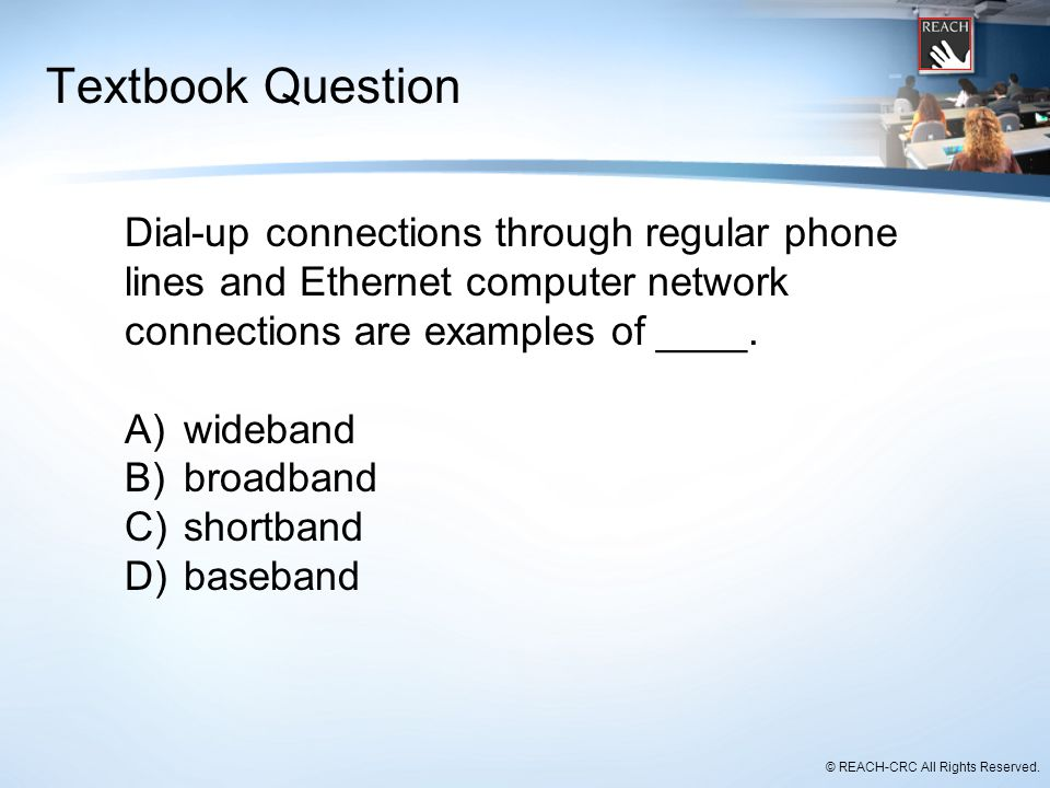 © REACH-CRC All Rights Reserved. Textbook Question Dial-up connections through regular phone lines and Ethernet computer network connections are examp